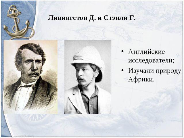 Ливингстон Д. и Стэнли Г. Английские исследователи; Изучали природу Африки.