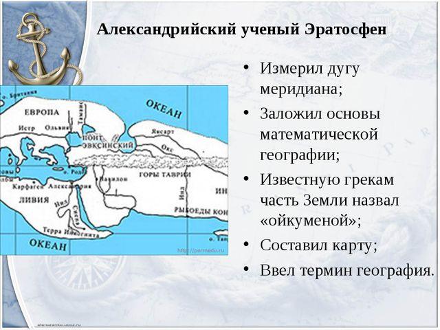 Александрийский ученый Эратосфен Измерил дугу меридиана; Заложил основы матем...