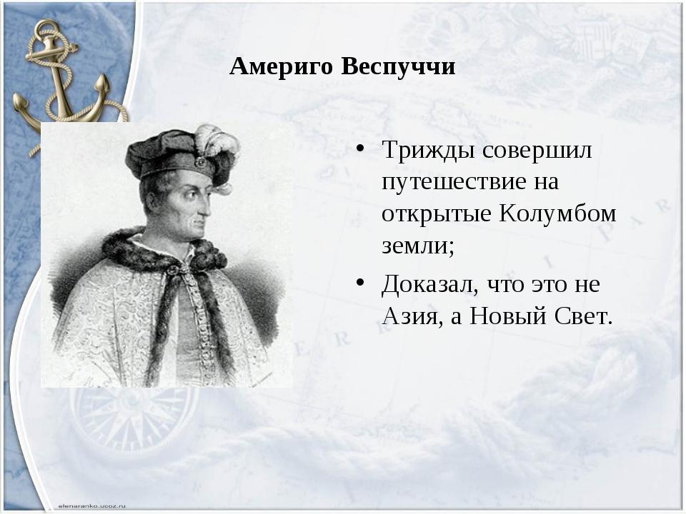 Америго Веспуччи Трижды совершил путешествие на открытые Колумбом земли; Дока...