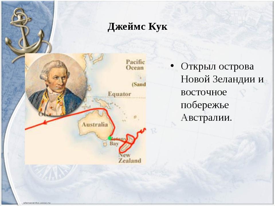 Джеймс Кук Открыл острова Новой Зеландии и восточное побережье Австралии.