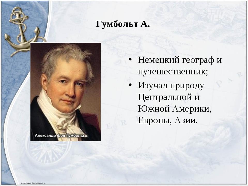 Гумбольт А. Немецкий географ и путешественник; Изучал природу Центральной и Ю...