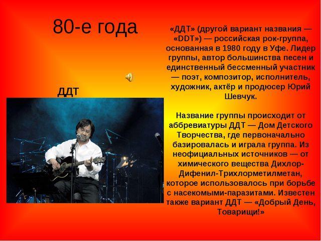 80-е года ДДТ «ДДТ» (другой вариант названия — «DDT») — российская рок-группа...