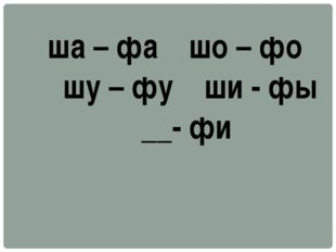 ша – фа шо – фо шу – фу ши - фы __- фи
