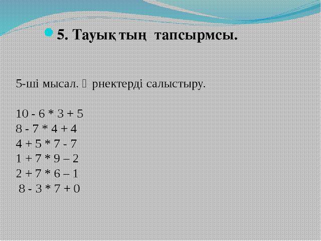 5. Тауықтың тапсырмсы. 5-ші мысал. Өрнектерді салыстыру. 10 - 6 * 3 + 5 8 -...