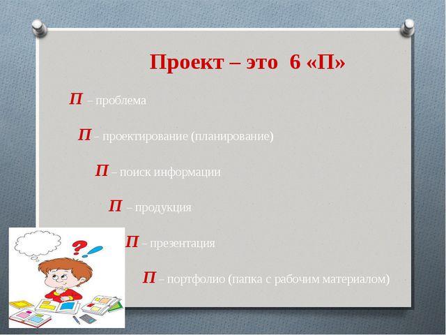 Проект – это 6 «П» П – проблема П – проектирование (планирование) П – поиск и...