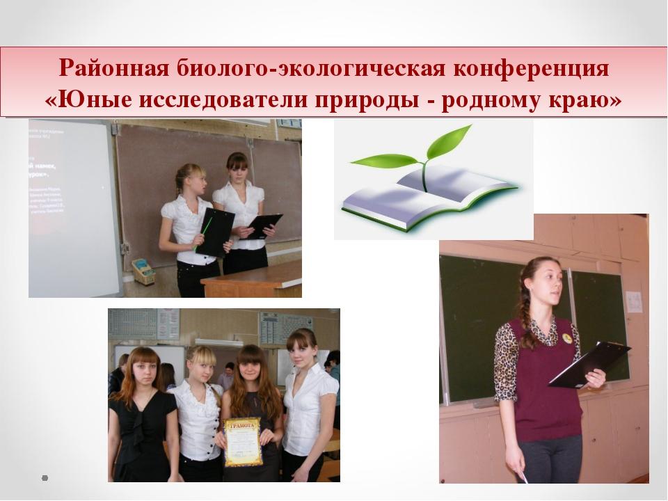 Районная Районная биолого-экологическая конференция «Юные исследователи приро...