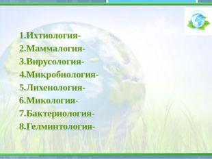 1.Ихтиология- 2.Маммалогия- 3.Вирусология- 4.Микробиология- 5.Лихенология- 6.