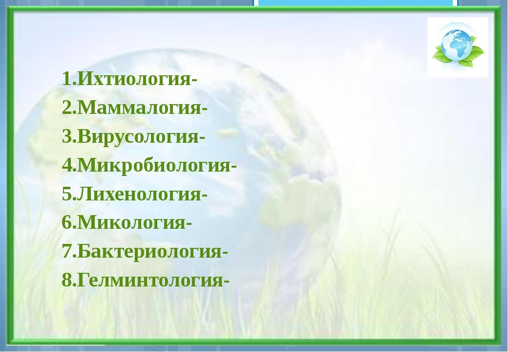 1.Ихтиология- 2.Маммалогия- 3.Вирусология- 4.Микробиология- 5.Лихенология- 6....