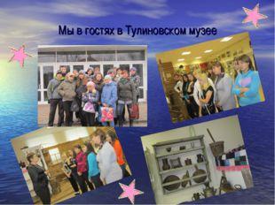 Мы в гостях в Тулиновском музее