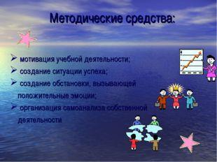Методические средства: мотивация учебной деятельности; создание ситуации успе