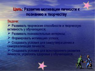 Цель: Развитие мотивации личности к познанию и творчеству Задачи: Развивать т