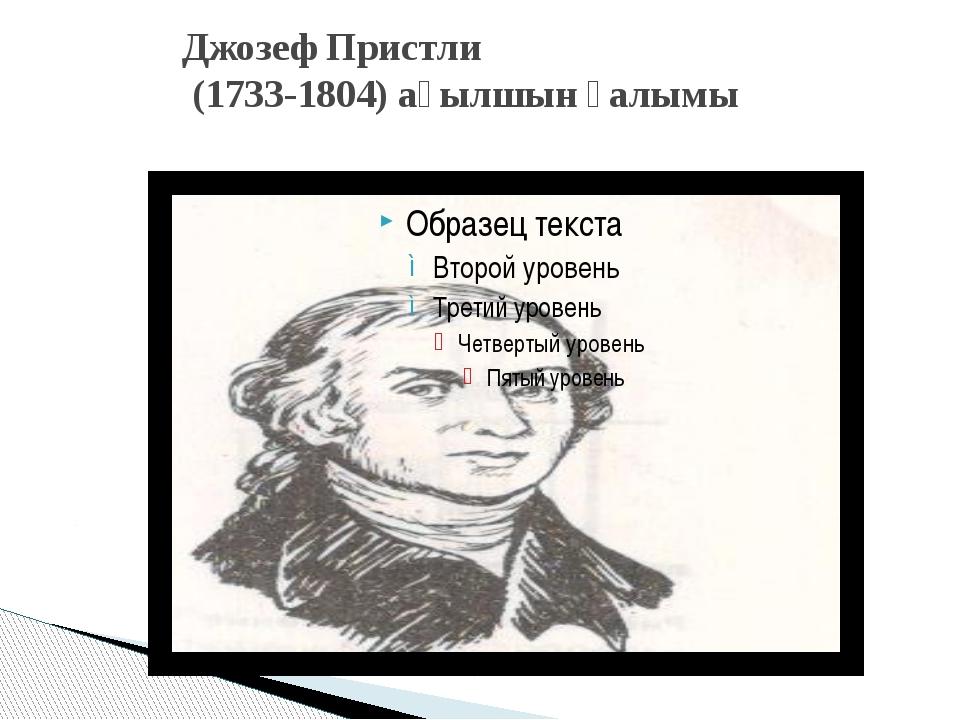 Джозеф Пристли (1733-1804) ағылшын ғалымы