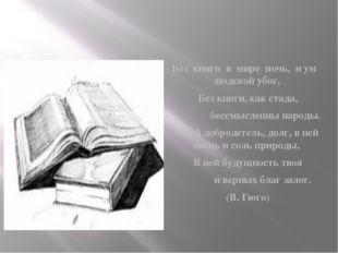 Без книги в мире ночь, и ум людской убог, Без книги, как стада, бессмыслен