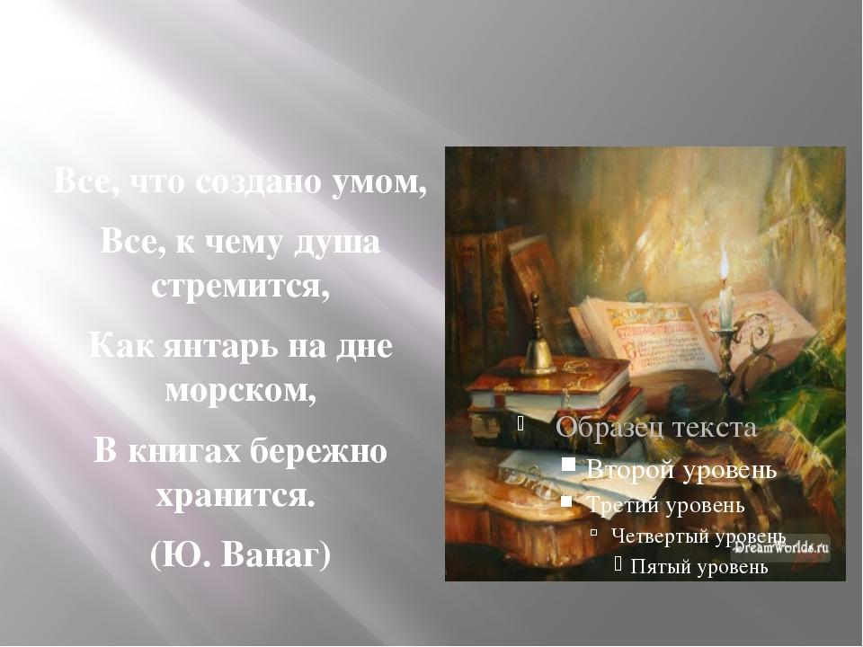 Все, что создано умом, Все, к чему душа стремится, Как янтарь на дне морском...