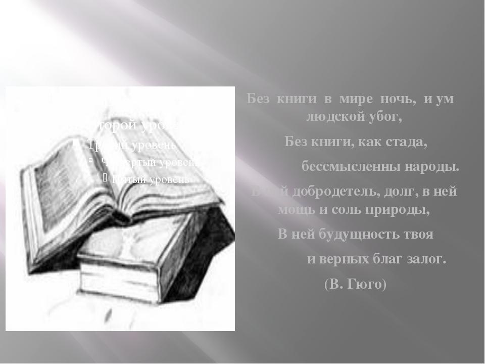 Без книги в мире ночь, и ум людской убог, Без книги, как стада, бессмыслен...
