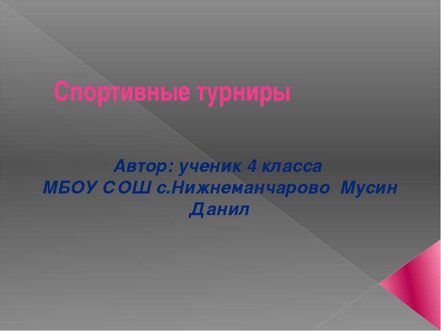 Спортивные турниры Автор: ученик 4 класса МБОУ СОШ с.Нижнеманчарово Мусин Данил