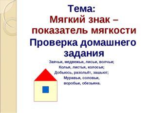 Тема: Мягкий знак – показатель мягкости Проверка домашнего задания Заячьи, ме