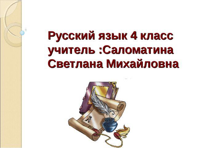 Русский язык 4 класс учитель :Саломатина Светлана Михайловна