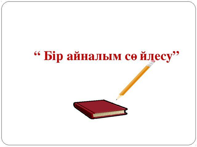 """"""" Бір айналым сөйлесу"""""""