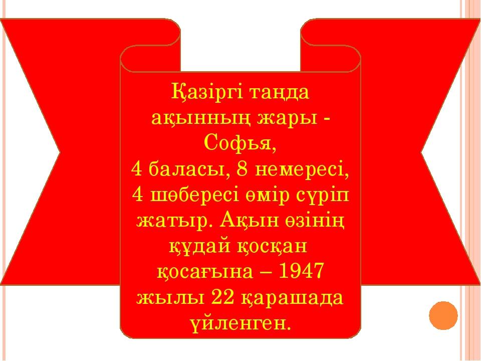 Қазіргі таңда ақынның жары - Софья, 4 баласы, 8 немересі, 4 шөбересі өмір сүр...