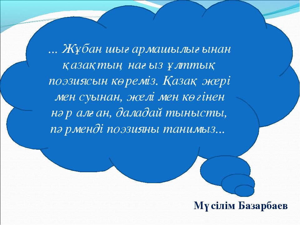 Мүсілім Базарбаев ... Жұбан шығармашылығынан қазақтың нағыз ұлттық поэзиясын...