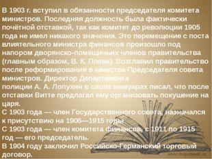 В 1903 г. вступил в обязанности председателя комитета министров. Последняя до