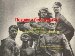 Подвиги бессмертны Классный час «70 лет Подвигу героев молодогвардейцев» Подг