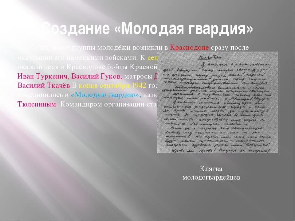 Создание «Молодая гвардия» Подпольные группы молодёжи возникли в Краснодоне с...