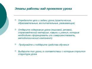Этапы работы над проектом урока Определите цели и задачи урока (практические,