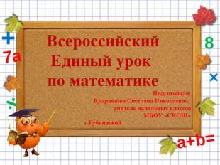 Всероссийский Единый урок по математике Подготовила: Кудряшова Светлана Никол