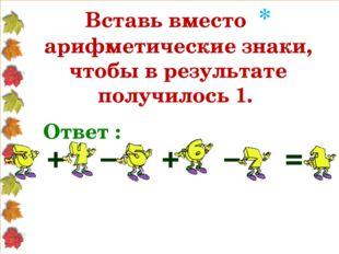 Вставь вместо * арифметические знаки, чтобы в результате получилось 1. Ответ