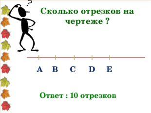Сколько отрезков на чертеже ? Ответ : 10 отрезков А В С D Е