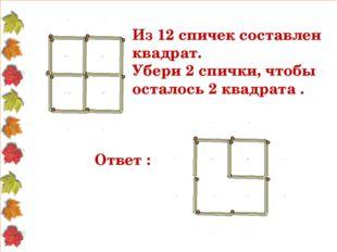 Из 12 спичек составлен квадрат. Убери 2 спички, чтобы осталось 2 квадрата . О
