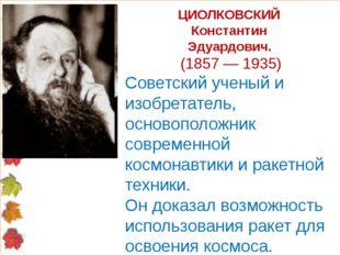 ЦИОЛКОВСКИЙ Константин Эдуардович. (1857 — 1935) Советский ученый и изобретат