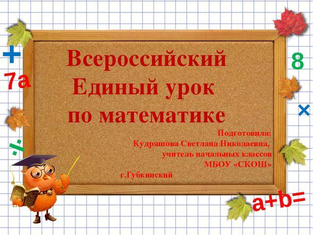 Всероссийский Единый урок по математике Подготовила: Кудряшова Светлана Никол...