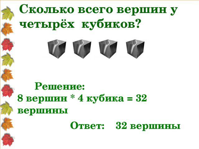 Сколько всего вершин у четырёх кубиков? Решение: 8 вершин * 4 кубика = 32 вер...