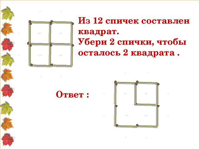 Из 12 спичек составлен квадрат. Убери 2 спички, чтобы осталось 2 квадрата . О...