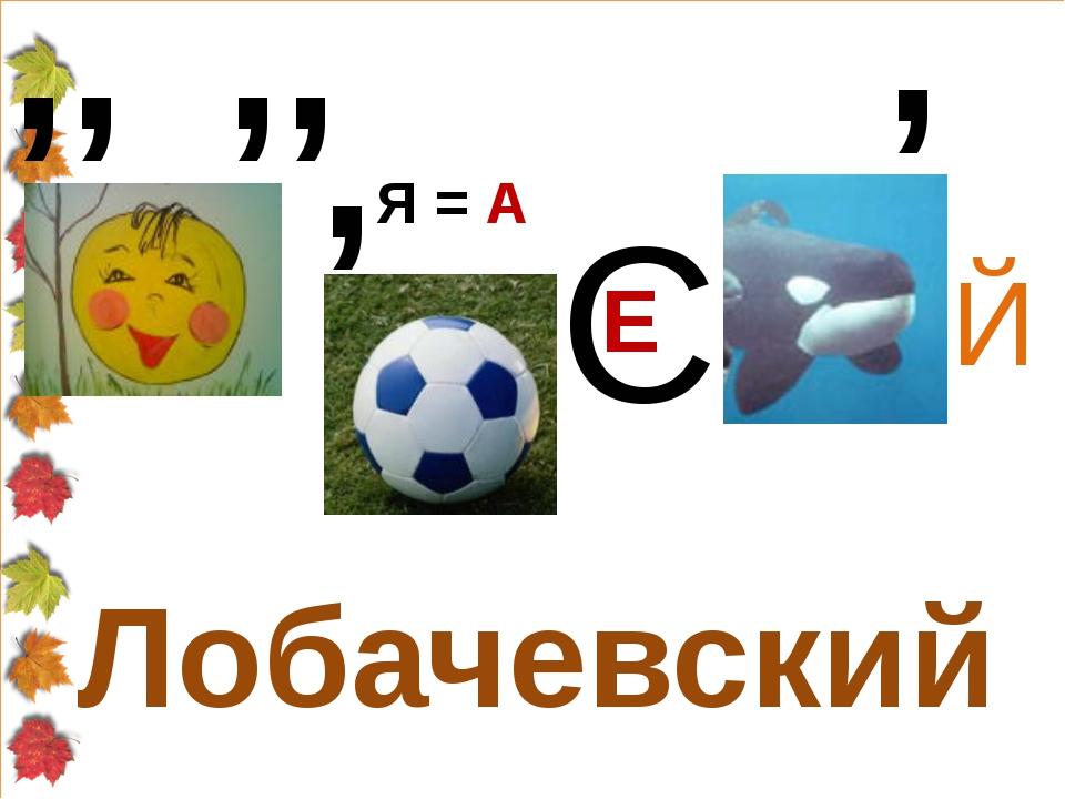 Лобачевский ,, ,, , Я = А С Е , Й