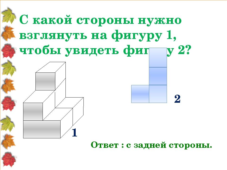 С какой стороны нужно взглянуть на фигуру 1, чтобы увидеть фигуру 2? Ответ :...