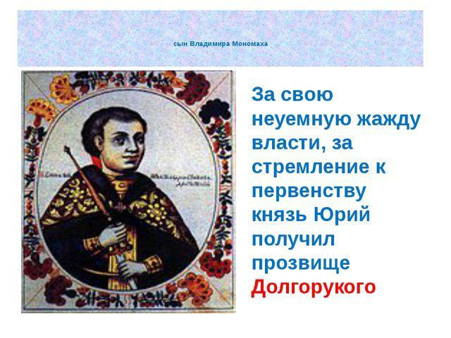 сын Владимира Мономаха За свою неуемную жажду власти, за стремление к первен...