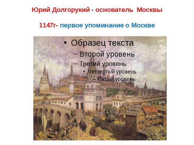 Юрий Долгорукий - основатель Москвы 1147г- первое упоминание о Москве