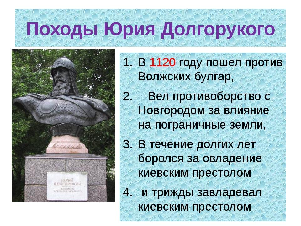 Походы Юрия Долгорукого В 1120 году пошел против Волжских булгар, Вел противо...