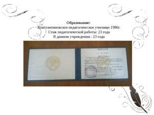 Образование: Константиновское педагогическое училище 1986г. Стаж педагогическ