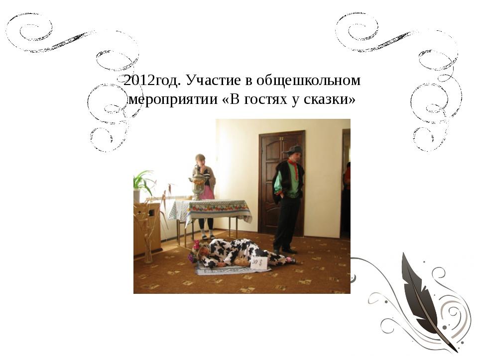 2012год. Участие в общешкольном мероприятии «В гостях у сказки»