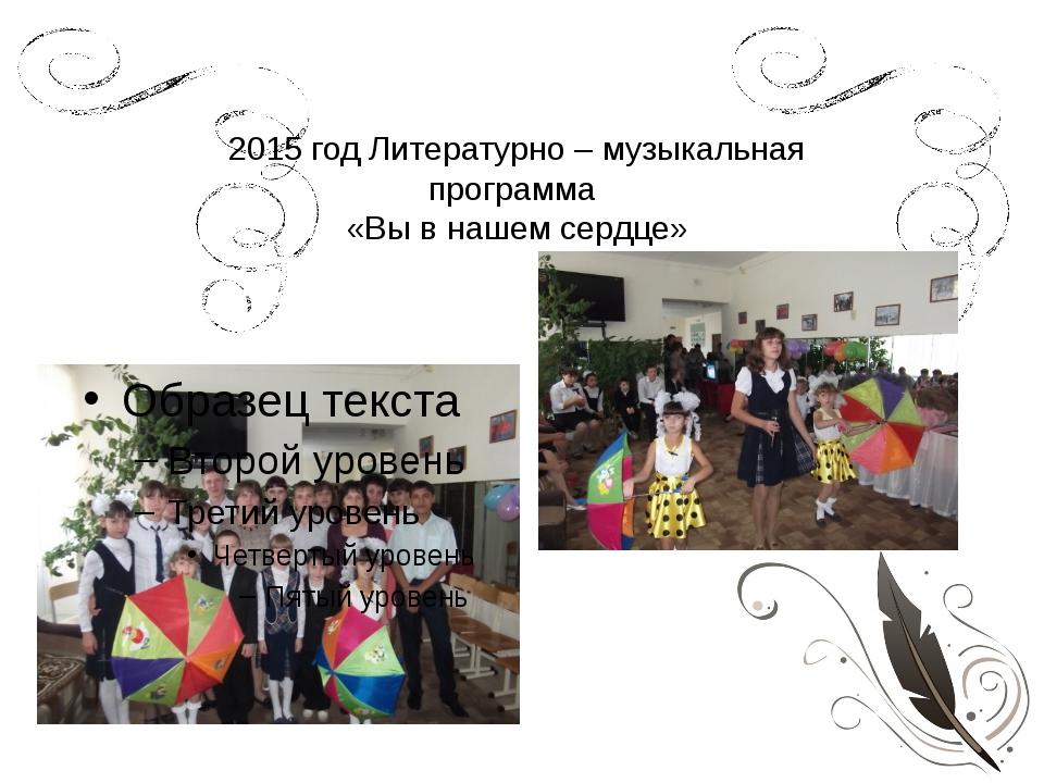 2015 год Литературно – музыкальная программа «Вы в нашем сердце»