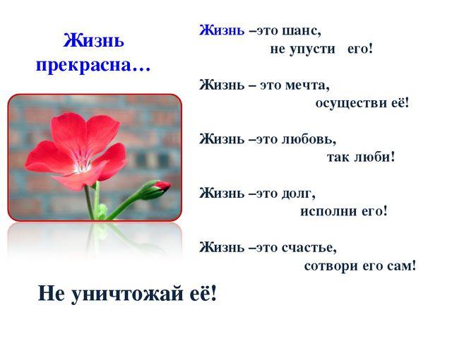Жизнь прекрасна…      Жизнь –это шанс, не упусти его! Жизнь – это м...