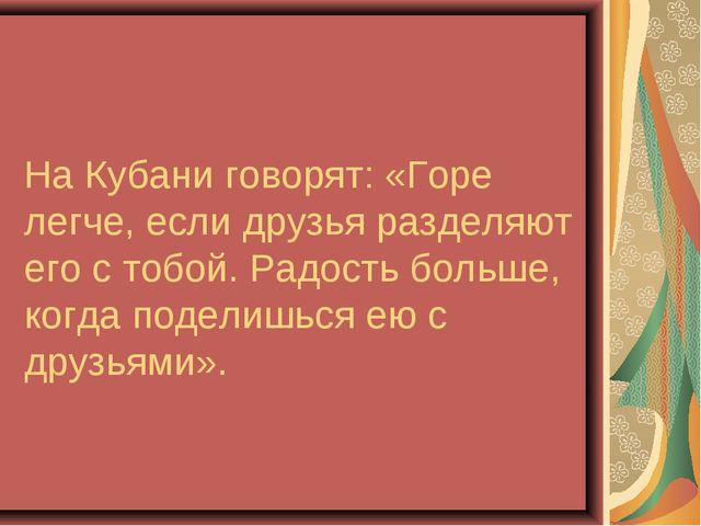 На Кубани говорят: «Горе легче, если друзья разделяют его с тобой. Радость бо...