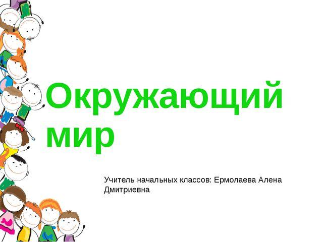 Окружающий мир Учитель начальных классов: Ермолаева Алена Дмитриевна