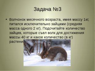 Задача №3 Волчонок месячного возраста, имея массу 1кг, питался исключительно
