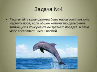 Задача №4 Рассчитайте какая должна быть масса зоопланктона Черного моря, если